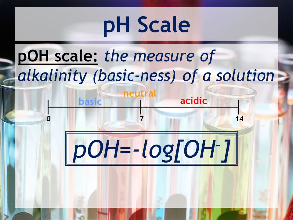 pOH=-log[OH-] pH Scale